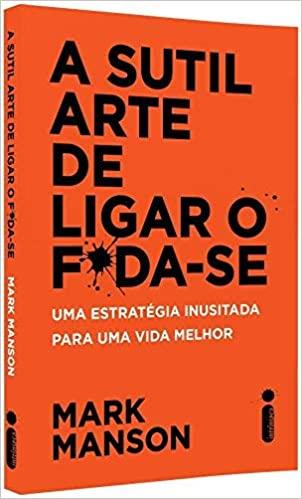 SUTIL ARTE DE LIGAR O FODA-SE - ESTRATEGIA INUSITADA PARA UMA VIDA MELHOR