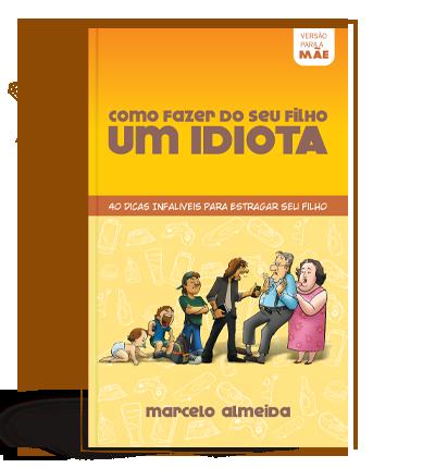 Como Fazer do seu Filho um Idiota - Versão para a Mãe - Marcelo Almeida