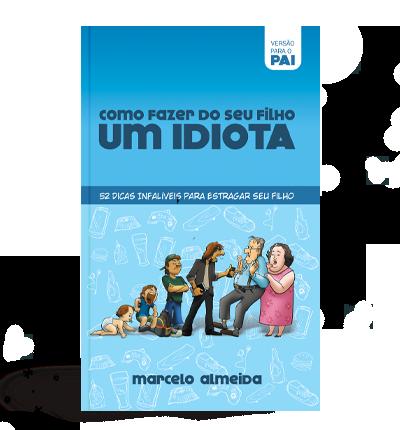 Como Fazer do seu Filho um Idiota - Versão para a Pai - Marcelo Almeida