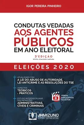 CONDUTAS VEDADAS AOS AGENTES PÚBLICOS EM ANO ELEITORAL - 3ª EDIÇÃO 2020 - PINHEIRO - JH MIZUNO