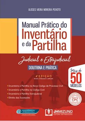 MANUAL PRÁTICO DO INVENTÁRIO E DA PARTILHA - JUDICIAL E EXTRAJUDICIAL - DOUTRINA E PRÁTICA 4 EDIÇÃO 2020 - PEIXOTO - JH MIZUNO