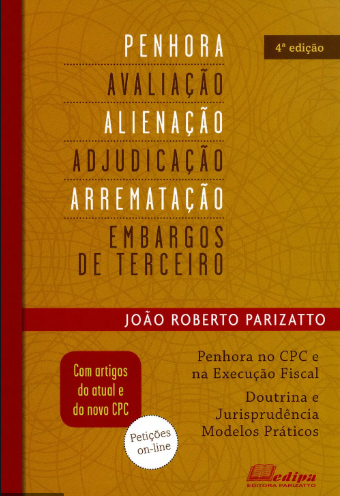 PENHORA, AVALIAÇÃO, ALIENAÇÃO, ADJUDICAÇÃO, ARREMATAÇÃO E EMBARGOS DE TERCEIROS 3 EDIÇÃO - PARIZATTO - EDIPA