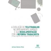A evolução do teletrabalho no ordenamento jurídico e sua regulamentação com a reforma trabalhista: a visão legal da mais moderna forma de trabalho
