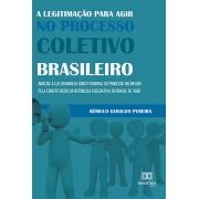 A legitimação para agir no processo coletivo brasileiro: análise à luz do modelo constitucional de processo delineado pela Constituição da República Federativa do Brasil de 1988