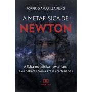 A Metafísica de Newton: a física-metafísica newtoniana e os debates com as teses cartesianas