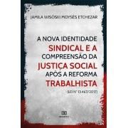 A nova identidade sindical e a compreensão da justiça social após a reforma trabalhista (Lei n° 13.467/2017)