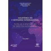 Coletânea do V Seminário Internacional Tutelas à Efetivação de Direitos Indisponíveis - Volume 1