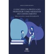 O discurso e a prática do professor como mediador do conhecimento: saberes necessários à atuação do (a) professor (a)