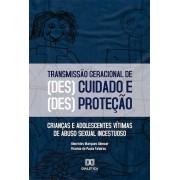 O processo de transmissão geracional das formas de (des)cuidado e (des)proteção: crianças e adolescentes vítimas de abuso sexual incestuoso