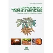 O sistema produtivo da mandioca e seu aproveitamento industrial no estado da Bahia: mandioca : a raiz necessária ao consumo!