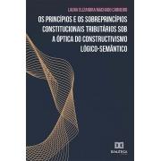 Os princípios e os sobreprincípios constitucionais tributários sob a óptica do constructivismo lógico-semântico