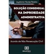 Solução consensual na improbidade administrativa: acordo de não persecução civil