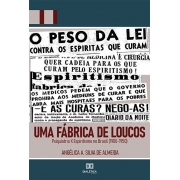 Uma fábrica de loucos: Psiquiatria X Espiritismo no Brasil (1900-1950)