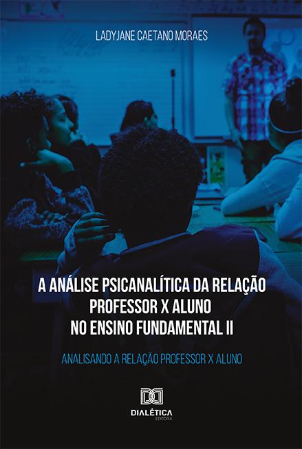 A análise psicanalítica da relação professor x aluno no ensino fundamental II: analisando a relação professor x aluno