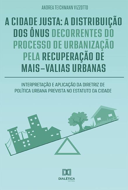 A cidade justa: a distribuição dos ônus decorrentes do processo de urbanização pela recuperação de mais-valias urbanas