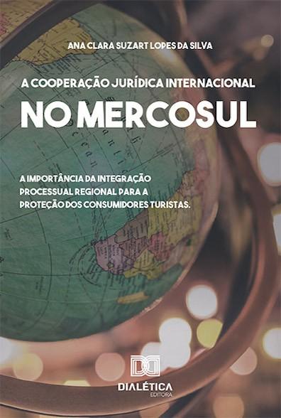 A cooperação jurídica internacional no Mercosul: a importância da integração processual regional para a proteção dos consumidores turistas