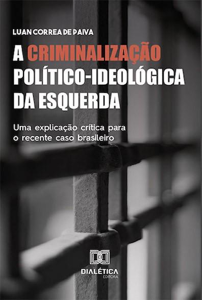 A criminalização político-ideológica da esquerda: uma explicação crítica para o recente caso brasileiro