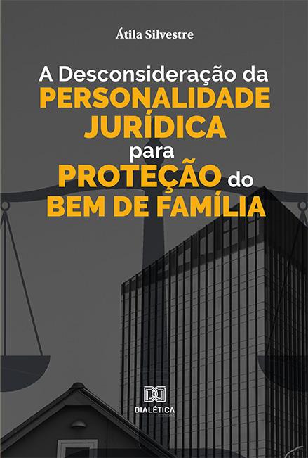 A desconsideração da personalidade jurídica para proteção do bem de família