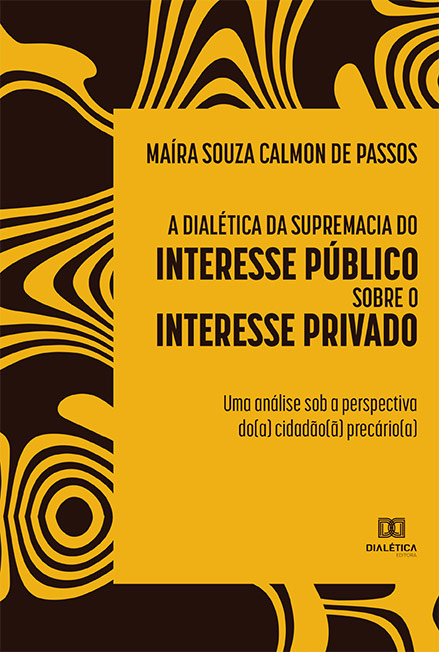A dialética da supremacia do interesse público sobre o interesse privado: uma análise sob a perspectiva do(a) cidadão(ã) precário(a)