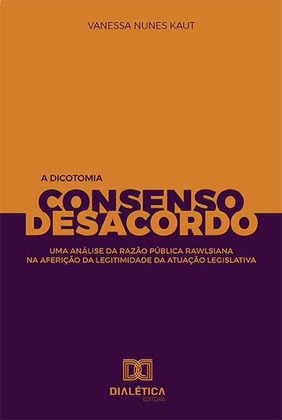A dicotomia consenso e desacordo: uma análise da razão pública rawlsiana na aferição da legitimidade da atuação legislativa