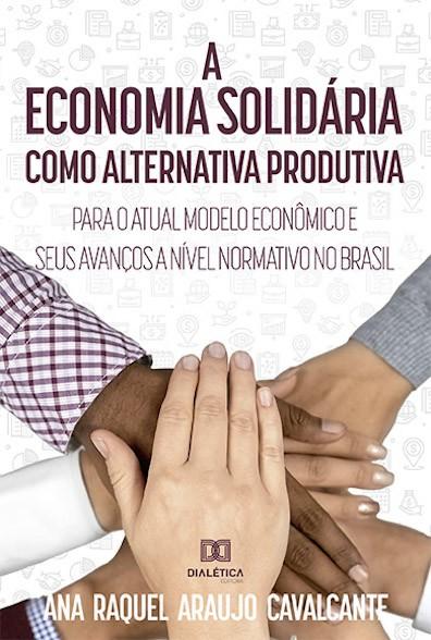 A economia solidária como alternativa produtiva para o atual modelo econômico e seus avanços a nível normativo no Brasil