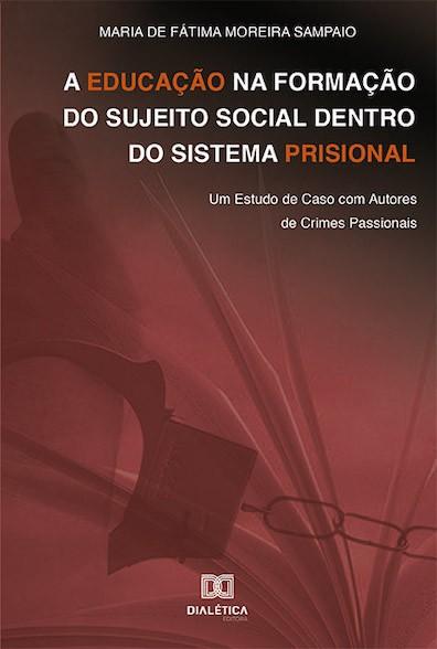 A educação na formação do sujeito social dentro do sistema prisional: um estudo de caso com autores de crimes passionais