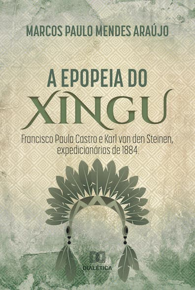 A epopéia do Xingu: Francisco Paula Castro e Karl Von Den Steinen, expedicionários de 1884