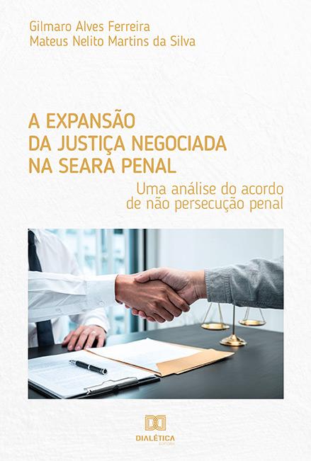 A expansão da justiça negociada na seara penal: uma análise do acordo de não persecução penal
