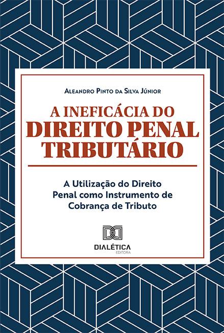 A ineficácia do Direito Penal Tributário: a utilização do Direito Penal como instrumento de Cobrança de Tributo