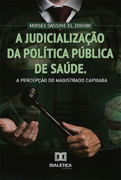 A judicialização da política pública de saúde: a percepção do magistrado Capixaba / Moises Sassine El Zoghbi