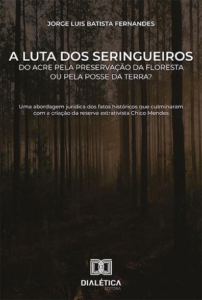 A luta dos seringueiros do Acre pela preservação da floresta ou pela posse da terra?: uma abordagem jurídica dos fatos históricos que culminaram com a criação da reserva extrativista Chi