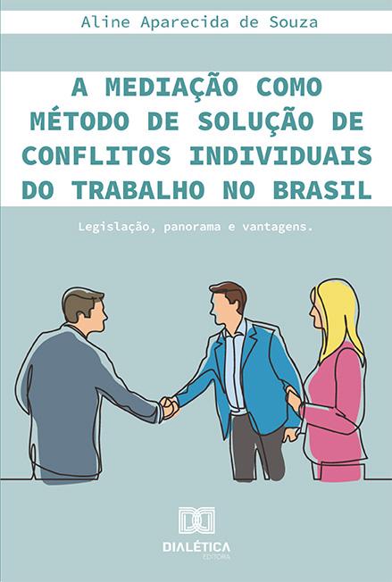 A mediação como método de solução de conflitos individuais do trabalho no Brasil: legislação, panorama e vantagens