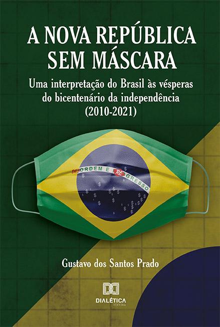 A Nova República sem máscara: uma interpretação do Brasil às vésperas do bicentenário da independência (2010-2021)