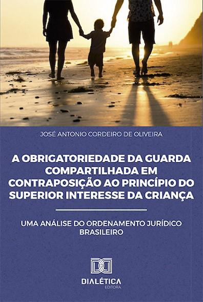 A obrigatoriedade da guarda compartilhada em contraposição ao princípio do superior interesse da criança: uma análise do ordenamento Jurídico Brasileiro