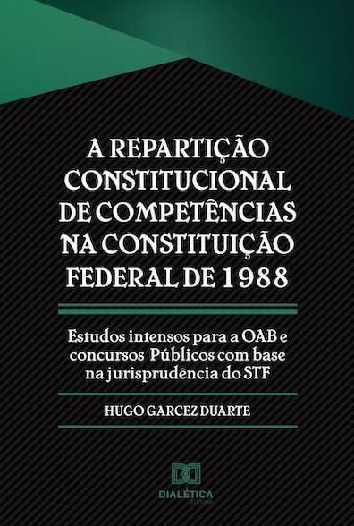 A repartição constitucional de competências na Constituição Federal de 1988: estudos intensos para a OAB e concursos públicos com base na jurisprudência do STF
