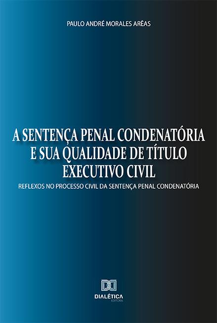 A sentença penal condenatória e sua qualidade de título executivo civil: reflexos no processo civil da sentença penal condenatória