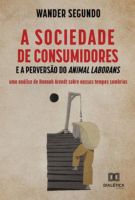 A sociedade de consumidores e a perversão do Animal Laborans