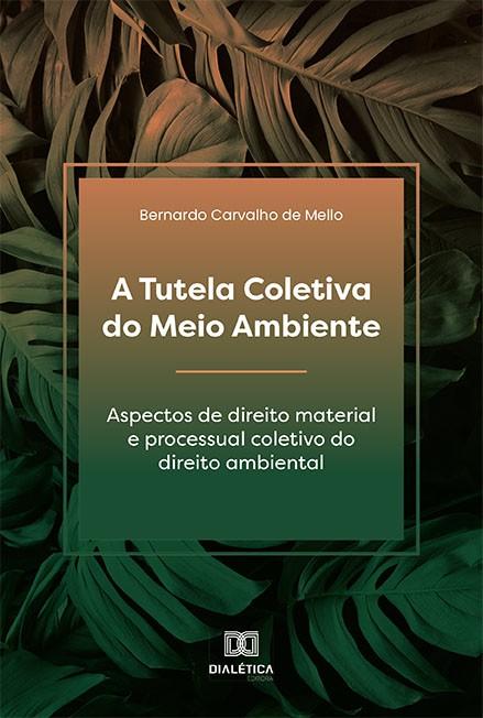 A Tutela Coletiva do Meio Ambiente: aspectos de direito material e processual coletivo do direito ambiental