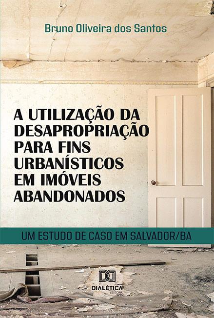 A utilização da desapropriação para fins urbanísticos em imóveis abandonados: um estudo de caso em Salvador/BA