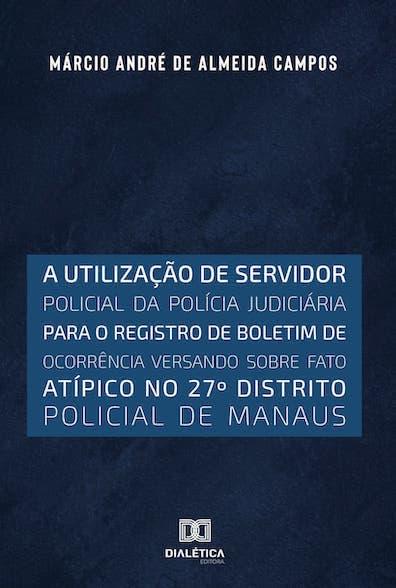 A utilização de servidor policial da polícia judiciária para o registro de boletim de ocorrência versando  sobre fato atípico no 27o distrito policial