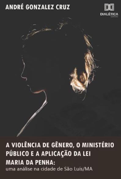 A violência de gênero, o Ministério Público e a aplicação da Lei Maria da Penha: uma análise na cidade de São Luís/MA
