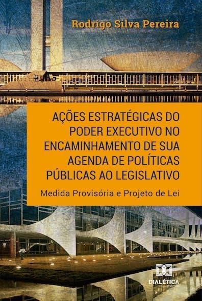 Ações estratégicas do Poder Executivo no encaminhamento de sua  agenda de políticas públicas ao legislativo: Medida Provisória e  Projeto de Lei