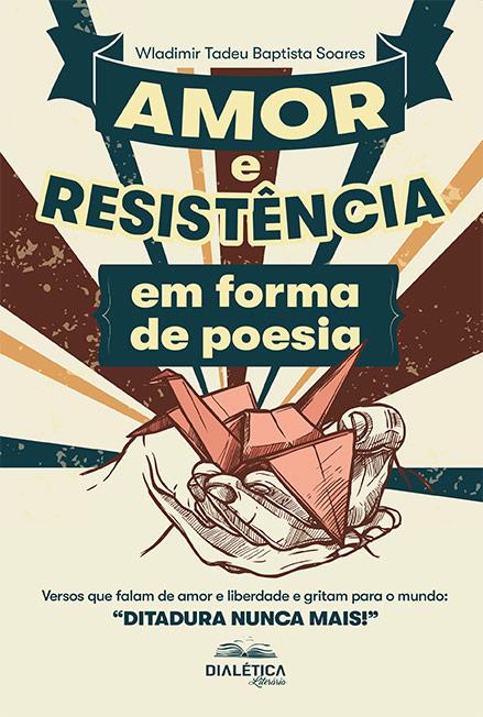 Amor e Resistência em forma de poesia: versos que falam de amor e liberdade e gritam para o mundo: ''Ditadura Nunca Mais!''