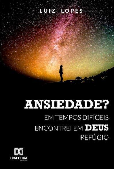 Ansiedade?: em tempos difíceis encontrei em Deus refúgio