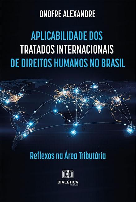 Aplicabilidade dos tratados internacionais de direitos humanos no Brasil: reflexos na área tributária