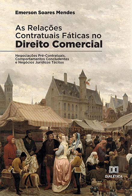 As relações contratuais fáticas no Direito Comercial: Negociações Pré-Contratuais, Comportamentos Concludentes e Negócios Jurídicos Tácitos