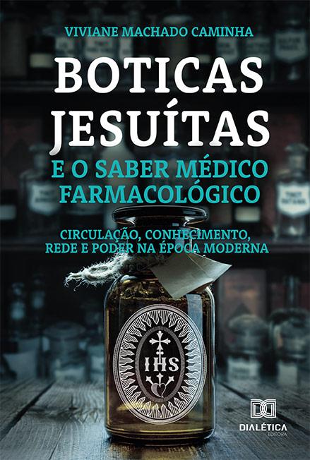 Boticas jesuítas e o saber médico farmacológico: circulação, conhecimento, rede e poder na época moderna