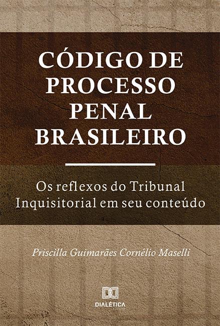 Código de Processo Penal Brasileiro: os reflexos do Tribunal Inquisitorial em seu conteúdo
