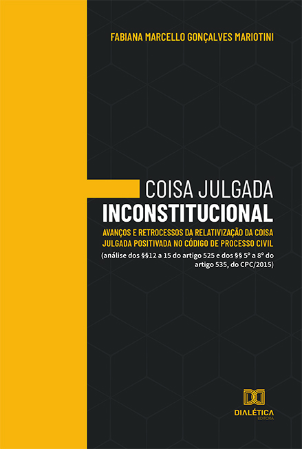 Coisa julgada inconstitucional: avanços e retrocessos da relativização da coisa julgada positivada no Código de Processo Civil