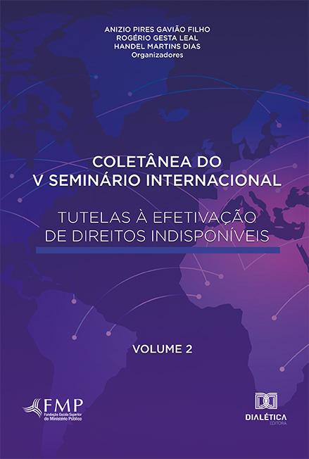 Coletânea do V Seminário Internacional Tutelas à Efetivação de Direitos Indisponíveis - Volume 2